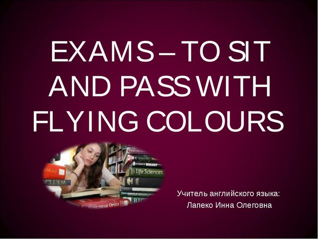 EXAMS – TO SIT AND PASS WITH FLYING COLOURS Учитель английского языка: Лапеко...