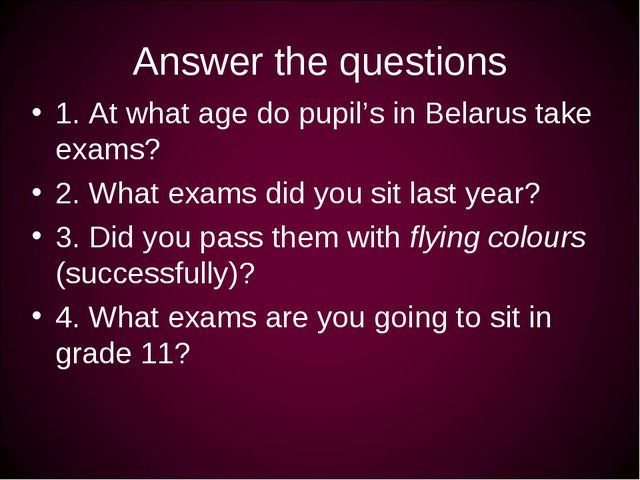 Answer the questions 1. At what age do pupil's in Belarus take exams? 2. What...