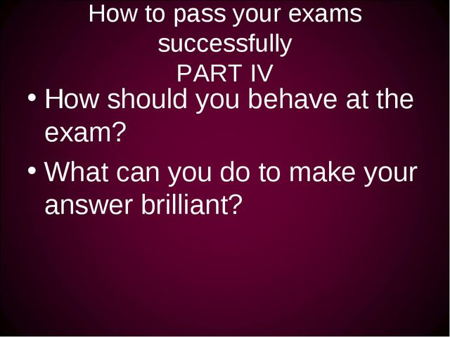 How to pass your exams successfully PART IV How should you behave at the exam...