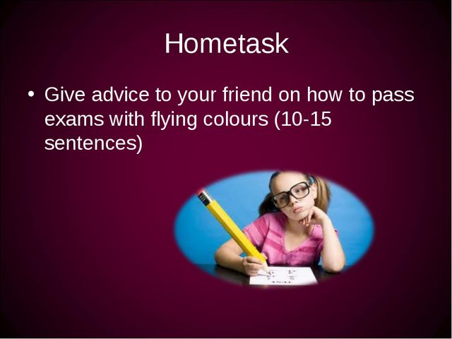 Hometask Give advice to your friend on how to pass exams with flying colours...