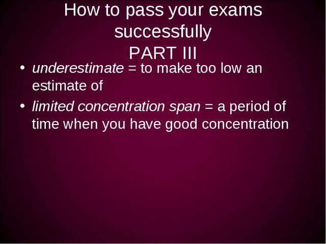 How to pass your exams successfully PART III underestimate = to make too low...