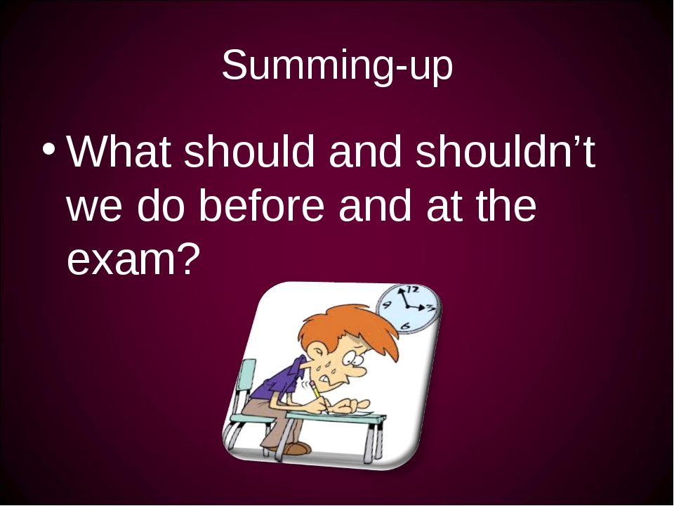 Summing-up What should and shouldn't we do before and at the exam?
