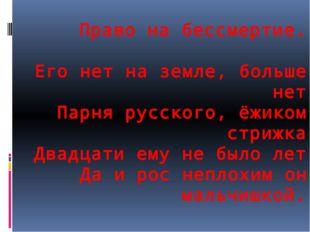 Право на бессмертие. Его нет на земле, больше нет Парня русского, ёжиком стри