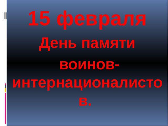 15февраля День памяти воинов-интернационалистов.