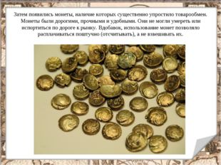 Затем появились монеты, наличие которых существенно упростило товарообмен. Мо