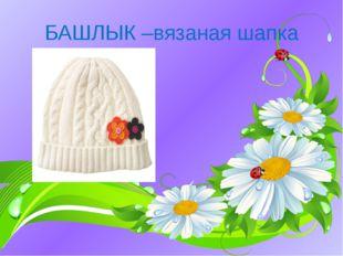 БАШЛЫК –вязаная шапка