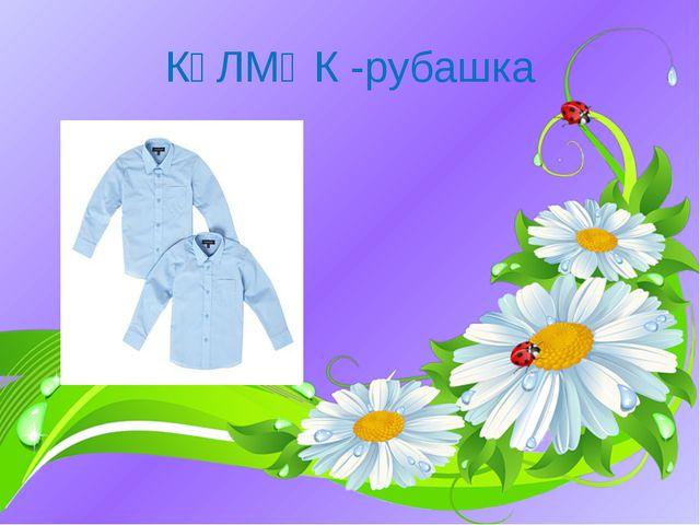 КҮЛМӘК -рубашка