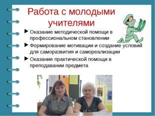 Работа с молодыми учителями Оказание методической помощи в их профессионально