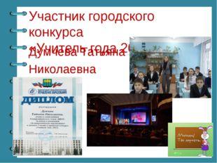 Участник городского конкурса «Учитель года 2015» Думчева Татьяна Николаевна ©
