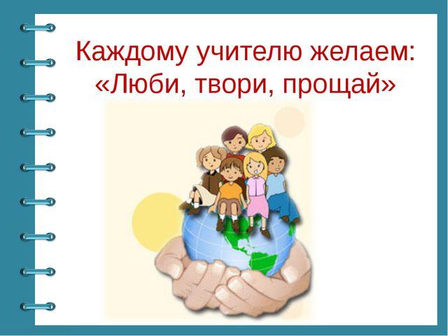 Каждому учителю желаем: «Люби, твори, прощай» © Фокина Лидия Петровна