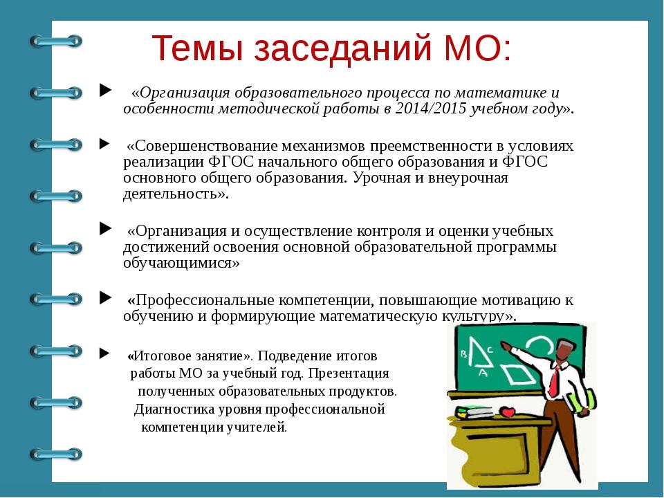 Темы заседаний МО: «Организация образовательного процесса по математике и осо...