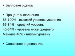 Балловая оценка Процент выполнения 85-100% - высокий уровень усвоения 65-84%