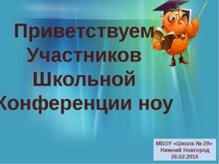 Приветствуем Участников Школьной Конференции ноу МБОУ «Школа № 29» Нижний Нов