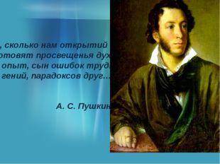 О, сколько нам открытий чудных Готовят просвещенья дух, И опыт, сын ошибок т