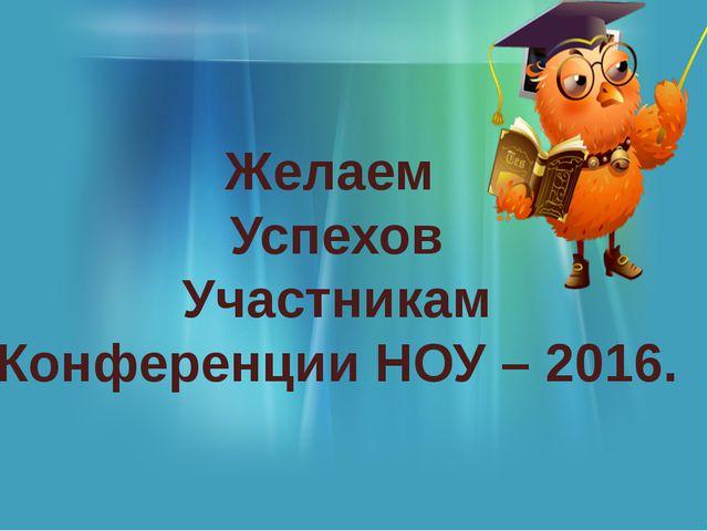 Желаем Успехов Участникам Конференции НОУ – 2016.