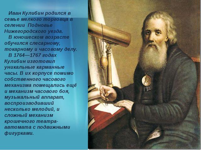 Иван Кулибин родился в семье мелкого торговца в селении Подновье Нижегородск...