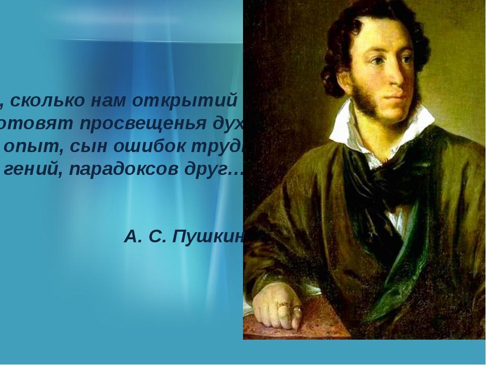 О, сколько нам открытий чудных Готовят просвещенья дух, И опыт, сын ошибок т...