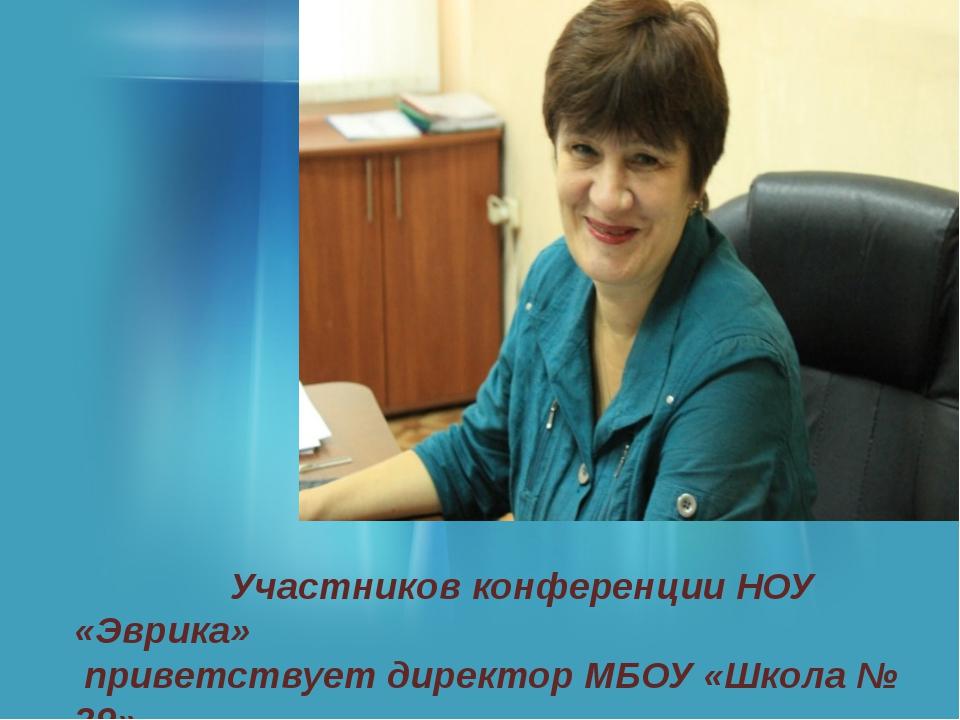 Участников конференции НОУ «Эврика» приветствует директор МБОУ «Школа № 29»...
