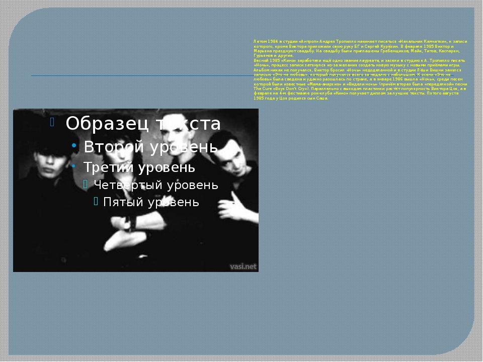 Летом 1984 в студии «Антроп» Андрея Тропилло начинает писаться «Начальник Ка...