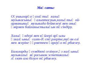Мақсаты: Оқушыларға қазақтың халық музыкасының қалыптасуын,халықтың ой-арманы