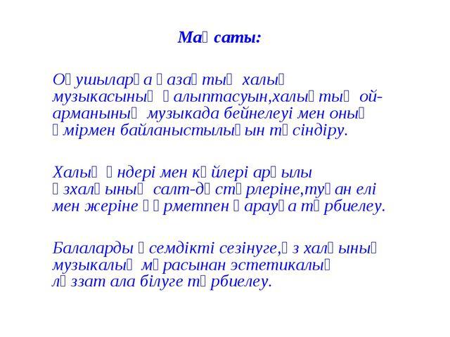 Мақсаты: Оқушыларға қазақтың халық музыкасының қалыптасуын,халықтың ой-арманы...