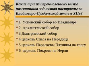 Какие три из перечисленных ниже памятников зодчества построены во Владимиро-С