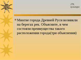 278, культура Многие города Древней Руси возникли на берегах рек. Объясните,