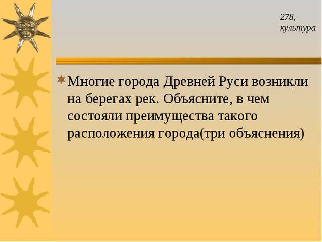 278, культура Многие города Древней Руси возникли на берегах рек. Объясните,...