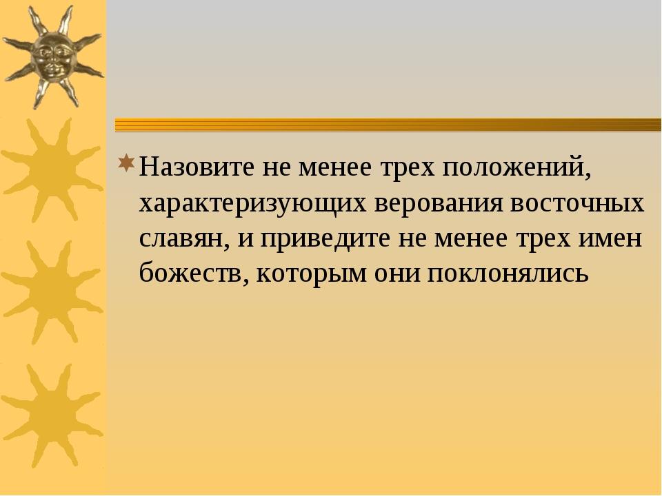 Назовите не менее трех положений, характеризующих верования восточных славян,...
