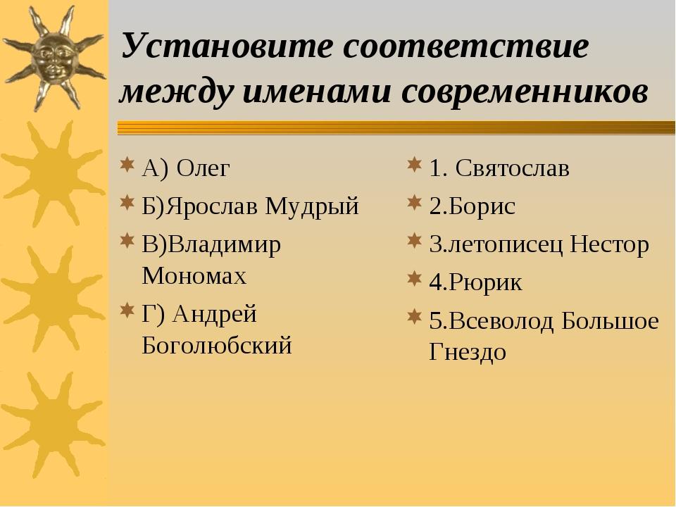 Установите соответствие между именами современников А) Олег Б)Ярослав Мудрый...