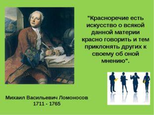 """Михаил Васильевич Ломоносов 1711 - 1765 """"Красноречие есть искусство о всякой"""
