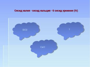 Оксид калия · оксид кальция · 6 оксид кремния (IV) SiO2 CaO ?