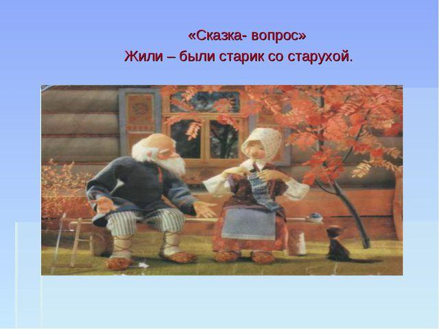 «Сказка- вопрос» Жили – были старик со старухой.