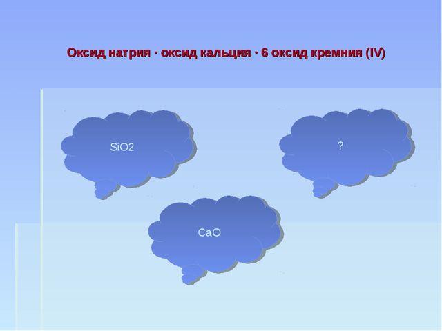 Оксид натрия · оксид кальция · 6 оксид кремния (IV) SiO2 CaO ?