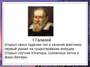 Г.Галилей Открыл закон падения тел и качания маятника, первый указал на сущес