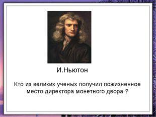 И.Ньютон Кто из великих ученых получил пожизненное место директора монетного