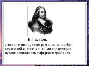 Б.Паскаль Открыл и исследовал ряд важных свойств жидкостей и газов. Опытами п
