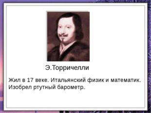 Жил в 17 веке. Итальянский физик и математик. Изобрел ртутный барометр. Э.Тор
