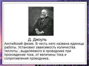 Д. Джоуль Английский физик. В честь него названа единица работы. Установил за