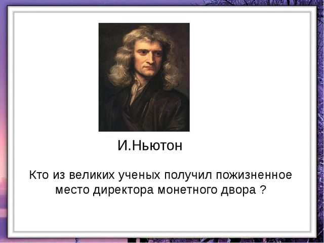 И.Ньютон Кто из великих ученых получил пожизненное место директора монетного...