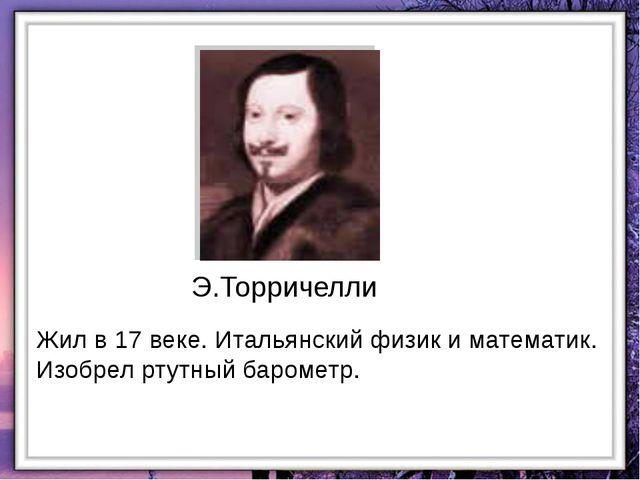 Жил в 17 веке. Итальянский физик и математик. Изобрел ртутный барометр. Э.Тор...