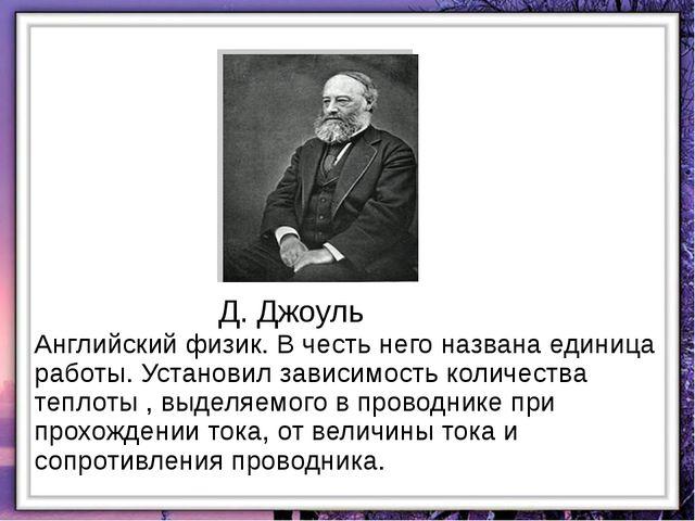Д. Джоуль Английский физик. В честь него названа единица работы. Установил за...