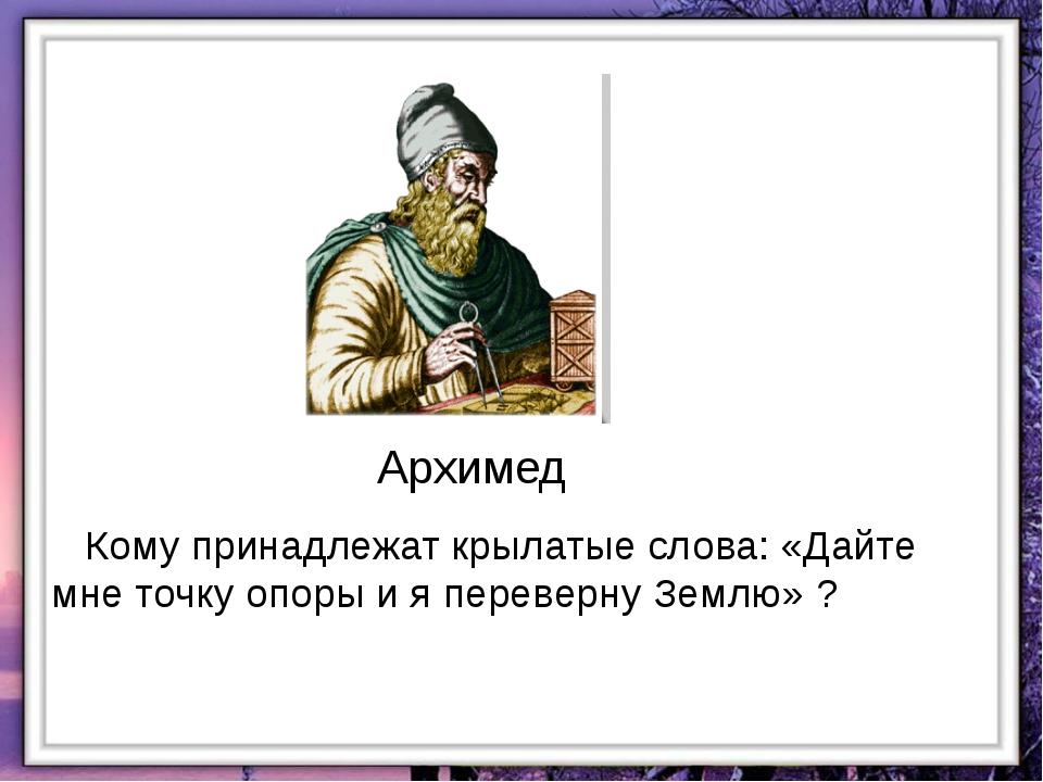 Архимед Кому принадлежат крылатые слова: «Дайте мне точку опоры и я переверну...