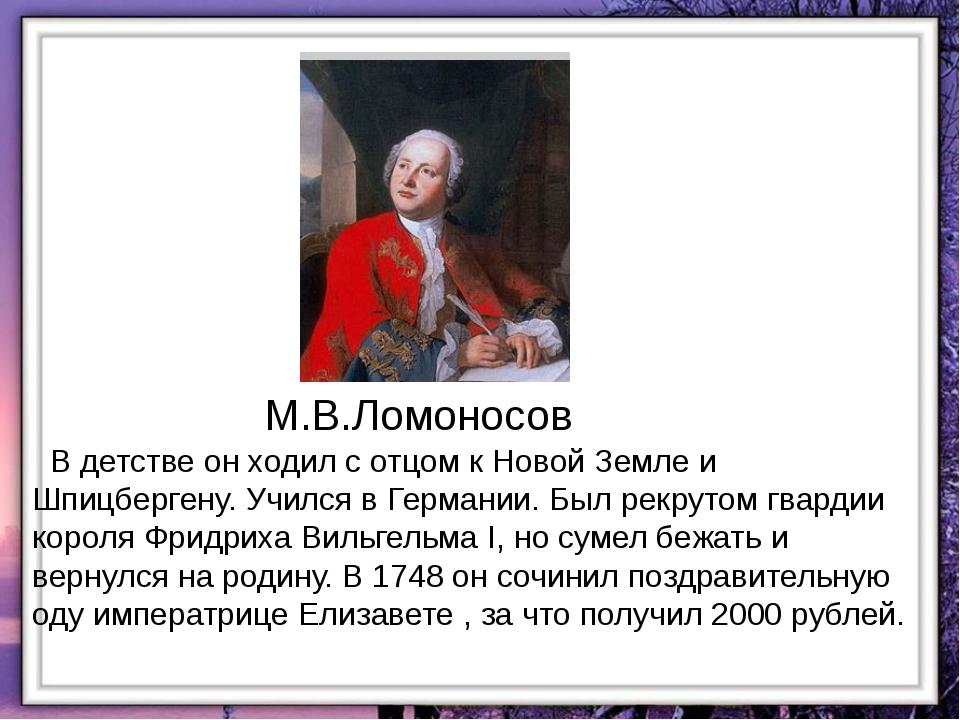 М.В.Ломоносов В детстве он ходил с отцом к Новой Земле и Шпицбергену. Учился...