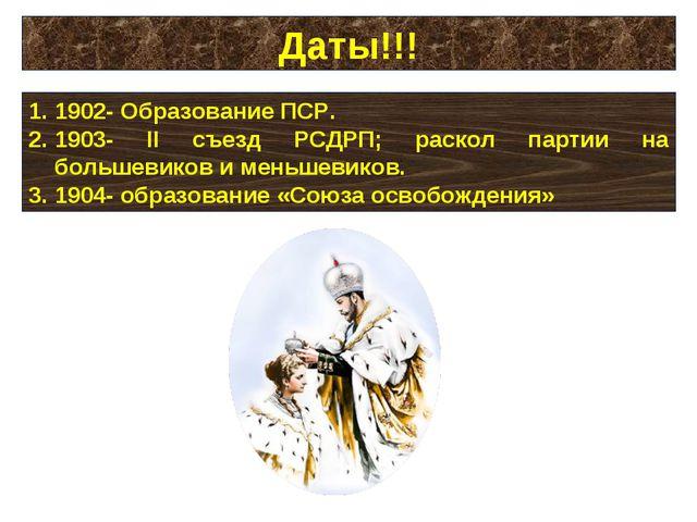 Даты!!! 1902- Образование ПСР. 1903- II съезд РСДРП; раскол партии на большев...