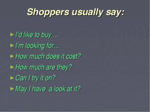 Shoppers usually say: I'd like to buy … I'm looking for… How much does it cos