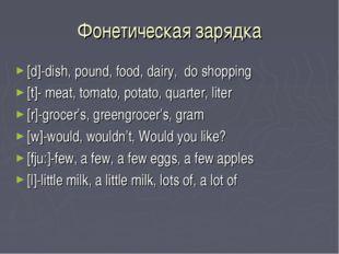 Фонетическая зарядка [d]-dish, pound, food, dairy, do shopping [t]- meat, tom