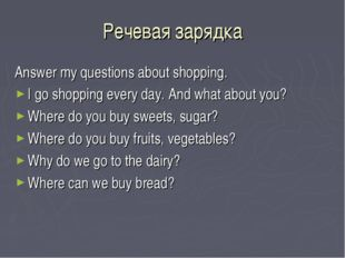 Речевая зарядка Answer my questions about shopping. I go shopping every day.