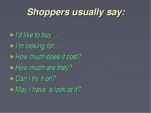 Shoppers usually say: I'd like to buy … I'm looking for… How much does it cos...