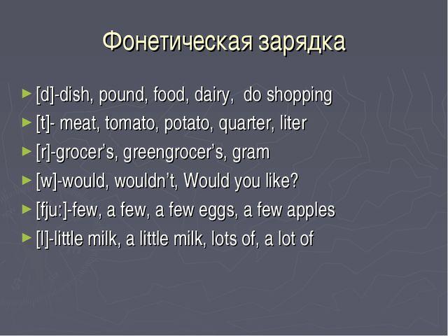 Фонетическая зарядка [d]-dish, pound, food, dairy, do shopping [t]- meat, tom...